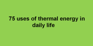 75 uses of thermal energy in daily life