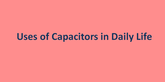 Uses of Capacitors in Daily Life