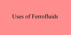 Uses of Ferrofluids